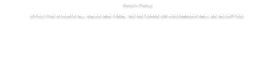 Return Policy  EFFECTIVE 9/15/2018 ALL SALES ARE FINAL. NO RETURNS OR EXCHANGES WILL BE ACCEPTED.